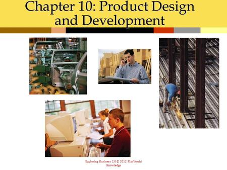 Exploring Business 2.0 © 2012 Flat World Knowledge Chapter 10: Product Design and Development.