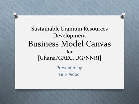 Sustainable Uranium Resources Development Business Model Canvas for [Ghana/GAEC, UG/NNRI] Presented by Felix Aidoo.