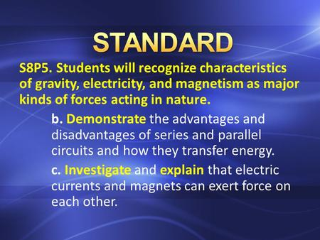 S8P5. Students will recognize characteristics of gravity, electricity, and magnetism as major kinds of forces acting in nature. b. Demonstrate the advantages.