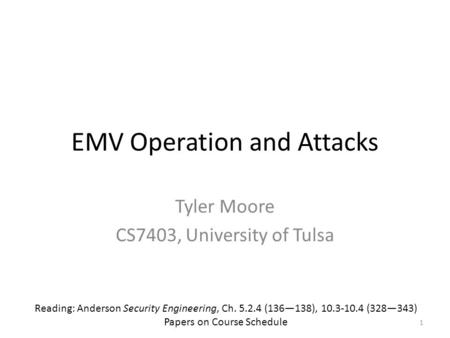 EMV Operation and Attacks Tyler Moore CS7403, University of Tulsa Reading: Anderson Security Engineering, Ch. 5.2.4 (136—138), 10.3-10.4 (328—343) Papers.