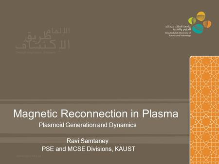Magnetic Reconnection in Plasma Plasmoid Generation and Dynamics Ravi Samtaney PSE and MCSE Divisions, KAUST.