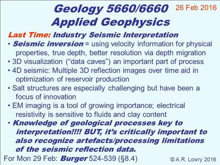 Geology 5660/6660 Applied Geophysics 26 Feb 2016 © A.R. Lowry 2016 For Mon 29 Feb: Burger 524-539 (§8.4) Last Time: Industry Seismic Interpretation Seismic.