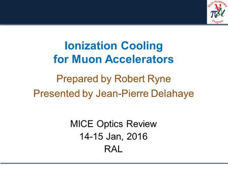 Ionization Cooling for Muon Accelerators Prepared by Robert Ryne Presented by Jean-Pierre Delahaye MICE Optics Review 14-15 Jan, 2016 RAL.