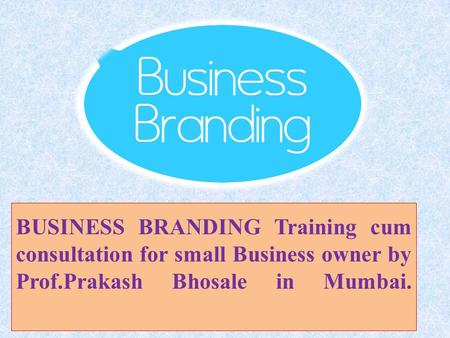 BUSINESS BRANDING Training cum consultation for small Business owner by Prof.Prakash Bhosale in Mumbai.