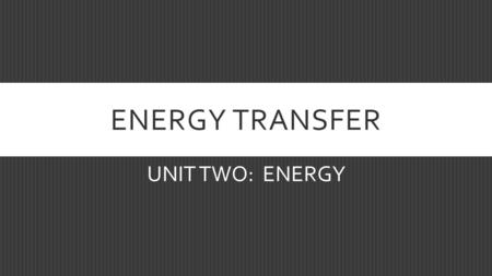 ENERGY TRANSFER UNIT TWO: ENERGY. WHERE DOES EARTH'S ENERGY COME FROM?