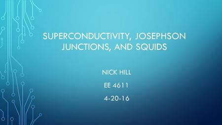 SUPERCONDUCTIVITY, JOSEPHSON JUNCTIONS, AND SQUIDS NICK HILL EE 4611 4-20-16.