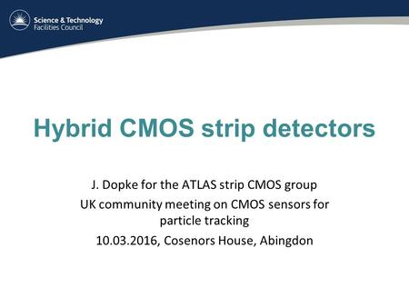 Hybrid CMOS strip detectors J. Dopke for the ATLAS strip CMOS group UK community meeting on CMOS sensors for particle tracking 10.03.2016, Cosenors House,