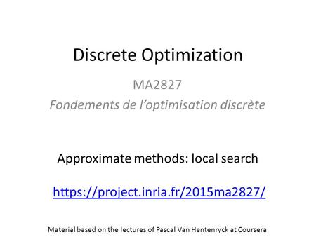 Discrete Optimization MA2827 Fondements de l'optimisation discrète https://project.inria.fr/2015ma2827/ Approximate methods: local search Material based.