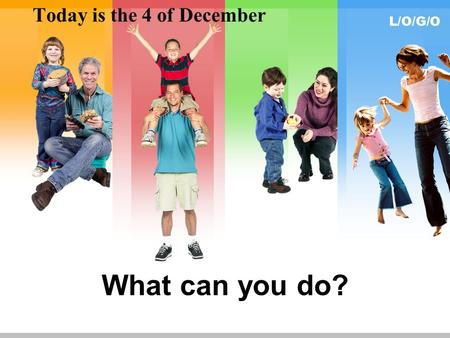 L/O/G/O What can you do? Today is the 4 of December.
