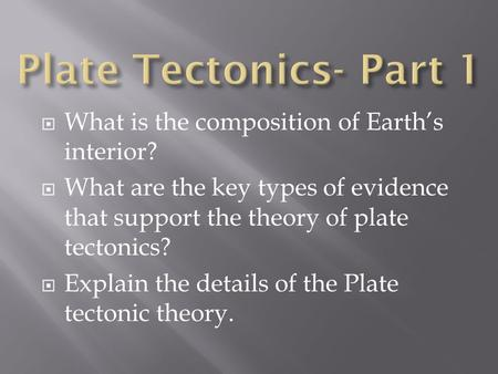  What is the composition of Earth's interior?  What are the key types of evidence that support the theory of plate tectonics?  Explain the details of.