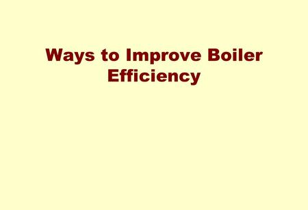 Ways to Improve Boiler Efficiency SESSION OBJECTIVES AT THE END OF THE SESSION EACH PARTICIPANT WILL BE ABLE TO List out different losses in a Boiler.