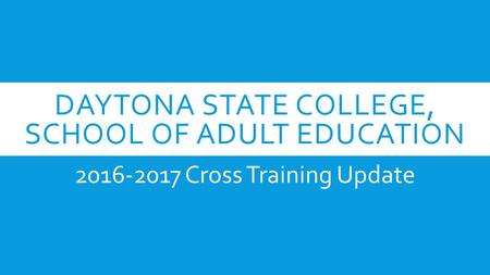 DAYTONA STATE COLLEGE, SCHOOL OF ADULT EDUCATION 2016-2017 Cross Training Update.