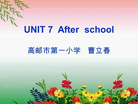 UNIT 7 After school 高邮市第一小学 曹立春. A chant Look,look what can you see? I can see a bird in the tree. I can see a tiger drinking tea. I can see a monkey.