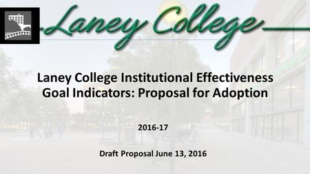 Laney College Institutional Effectiveness Goal Indicators: Proposal for Adoption 2016-17 Draft Proposal June 13, 2016.