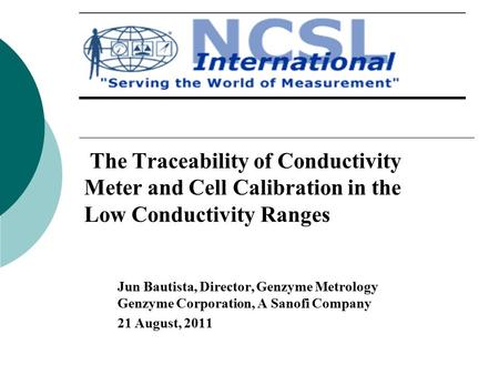 The Traceability of Conductivity Meter and Cell Calibration in the Low Conductivity Ranges Jun Bautista, Director, Genzyme Metrology Genzyme Corporation,