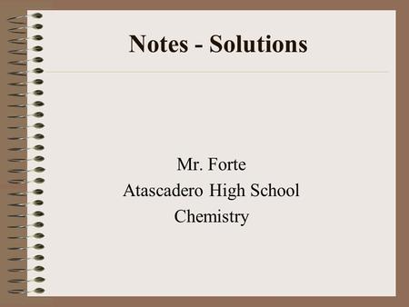 Notes - Solutions Mr. Forte Atascadero High School Chemistry.