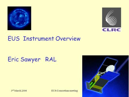 3 rd March 2006EUS Consortium meeting EUS Instrument Overview Eric Sawyer RAL.