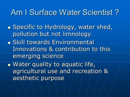 Am I Surface Water Scientist ? Specific to Hydrology, water shed, pollution but not limnology Specific to Hydrology, water shed, pollution but not limnology.