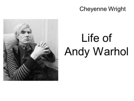 Life of Andy Warhol Cheyenne Wright. Born August 6th 1928, in Pittsburgh, Pennsylvania. Andrew Warhola (Andy Warhol) was an American painter, printmaker,