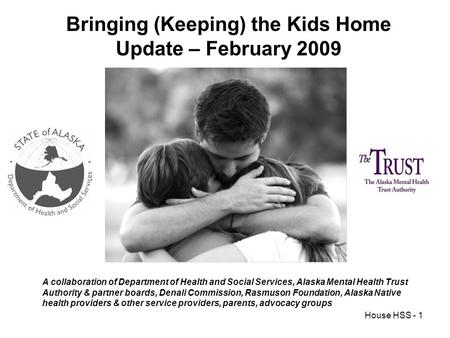 House HSS - 1 Bringing (Keeping) the Kids Home Update – February 2009 A collaboration of Department of Health and Social Services, Alaska Mental Health.