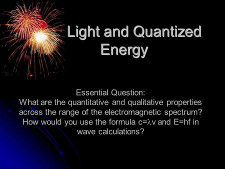 Light and Quantized Energy Light and Quantized Energy Essential Question: What are the quantitative and qualitative properties across the range of the.