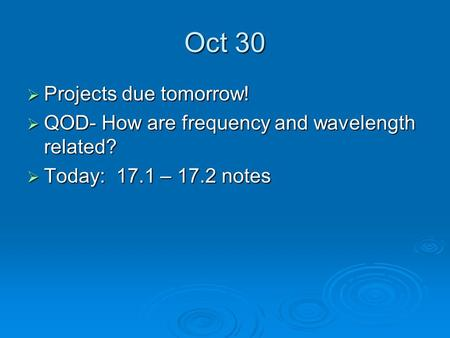 Oct 30  Projects due tomorrow!  QOD- How are frequency and wavelength related?  Today: 17.1 – 17.2 notes.
