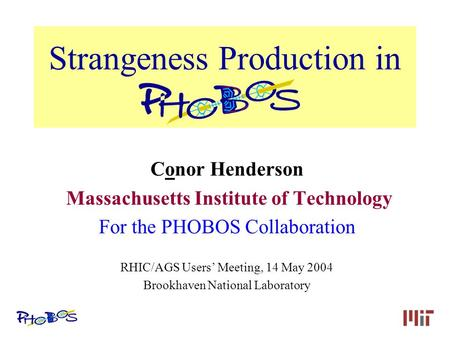 Conor Henderson, MIT Strangeness Production in PHOBOS Conor Henderson Massachusetts Institute of Technology For the PHOBOS Collaboration RHIC/AGS Users'