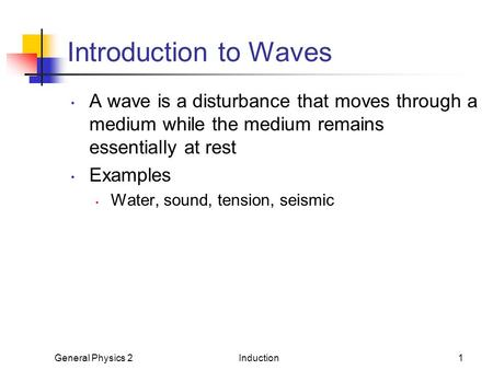 General Physics 2Induction1 Introduction to Waves A wave is a disturbance that moves through a medium while the medium remains essentially at rest Examples.