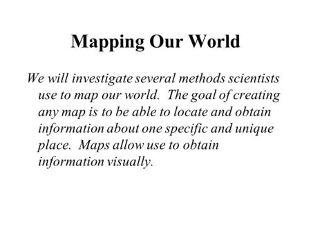Mapping Our World We will investigate several methods scientists use to map our world. The goal of creating any map is to be able to locate and obtain.