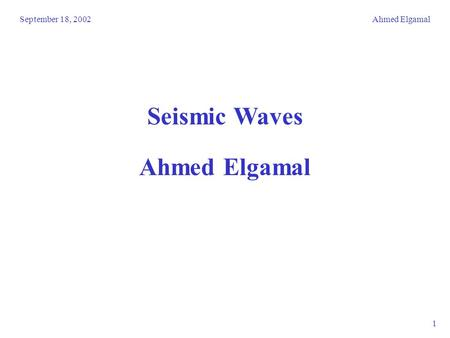 September 18, 2002Ahmed Elgamal 1 Seismic Waves Ahmed Elgamal.