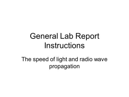 General Lab Report Instructions The speed of light and radio wave propagation.