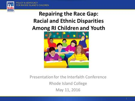 Repairing the Race Gap: Racial and Ethnic Disparities Among RI Children and Youth Presentation for the Interfaith Conference Rhode Island College May 11,