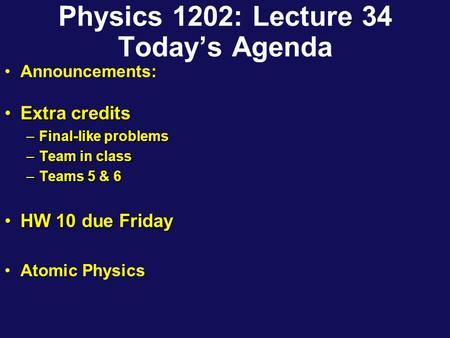 Physics 1202: Lecture 34 Today's Agenda Announcements: Extra creditsExtra credits –Final-like problems –Team in class –Teams 5 & 6 HW 10 due FridayHW 10.