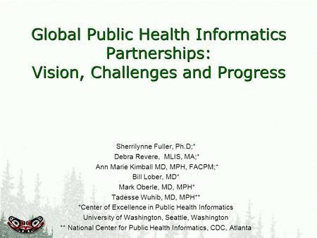 Global Public Health Informatics Partnerships: Vision, Challenges and Progress Sherrilynne Fuller, Ph.D;* Debra Revere, MLIS, MA;* Ann Marie Kimball MD,