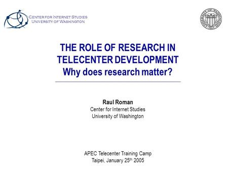 THE ROLE OF RESEARCH IN TELECENTER DEVELOPMENT Why does research matter? Raul Roman Center for Internet Studies University of Washington APEC Telecenter.