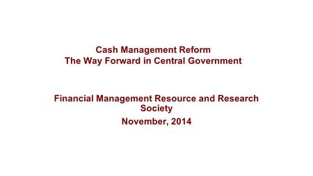 Financial Management Resource and Research Society November, 2014 Cash Management Reform The Way Forward in Central Government.