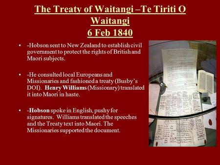 The Treaty of Waitangi –Te Tiriti O Waitangi 6 Feb 1840 -Hobson sent to New Zealand to establish civil government to protect the rights of British and.