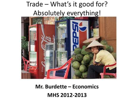 Trade – What's it good for? Absolutely everything! Mr. Burdette – Economics MHS 2012-2013.