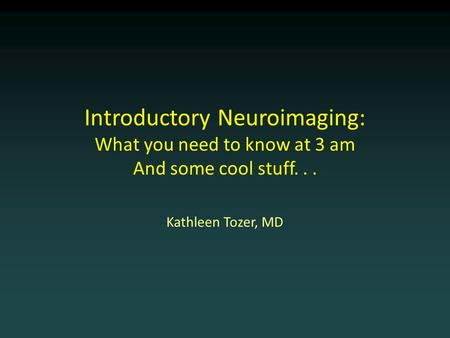 Introductory Neuroimaging: What you need to know at 3 am And some cool stuff... Kathleen Tozer, MD.