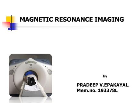 MAGNETIC RESONANCE IMAGING by PRADEEP V.EPAKAYAL. Mem.no. 193378L.