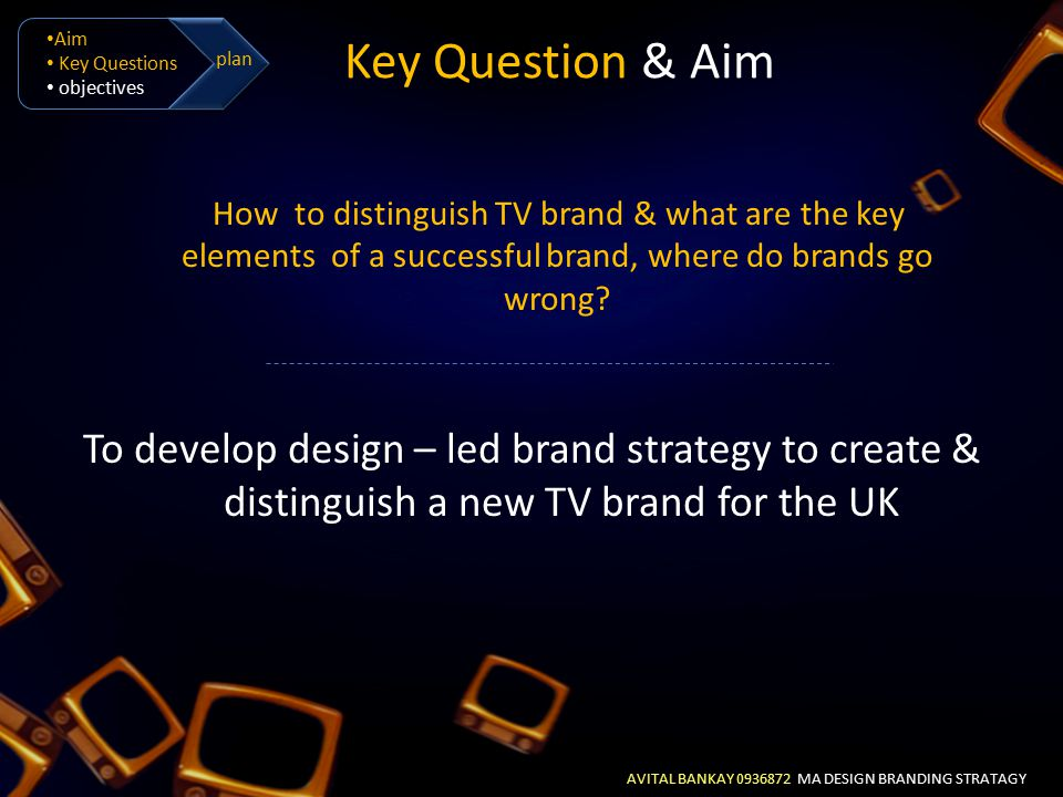 AVITAL BANKAY 0936872 MA DESIGN BRANDING STRATAGY Aim Key Questions objectives plan Objectives To indentify the graphic codes of promotion package design in the media To evaluate UK & Israeli TV contents, in relation to the brand identity and equity To explore viewers relationship with brand through Lovemark To develop a step-by-step guidelines package design tool