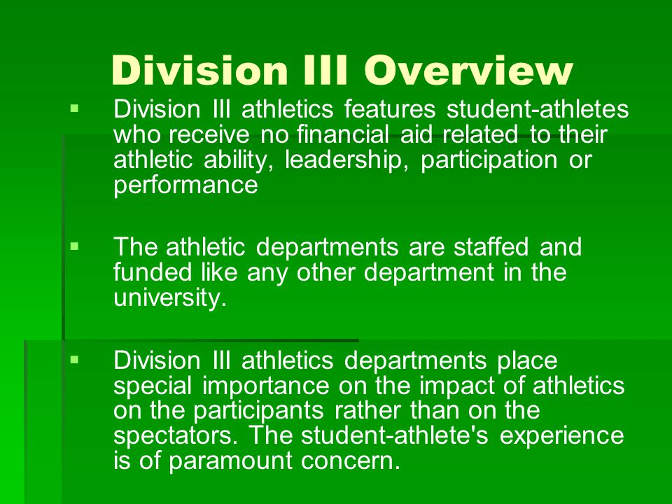 Division III Overview   Division III athletics encourages participation by maximizing the number and variety of athletics opportunities available to students, placing primary emphasis on regional in- season and conference competition.