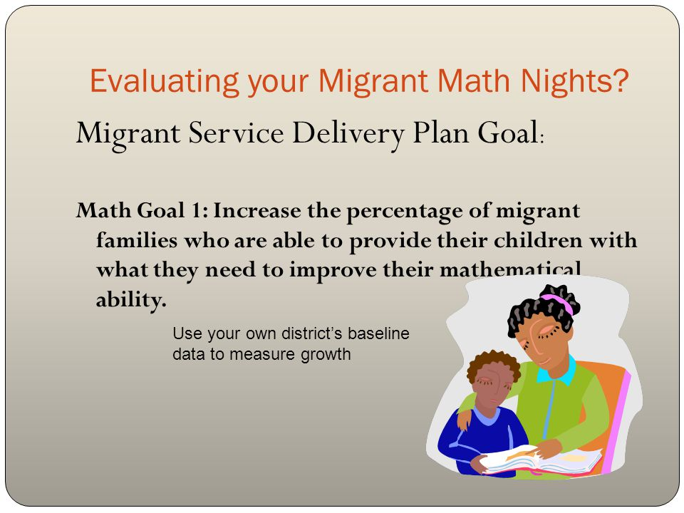 A variety of ways to evaluate your Migrant Family Math nights Survey at Family Math nights Baseline data Each family can be given a written pre/post survey as part of the Family Math nights The district can have a sticker dot chart measuring how families feel regarding being able to help their child with math Can be measured over a series of Family Math nights The district can use their data from the survey that is given each year as a measurement Can use the MSP results