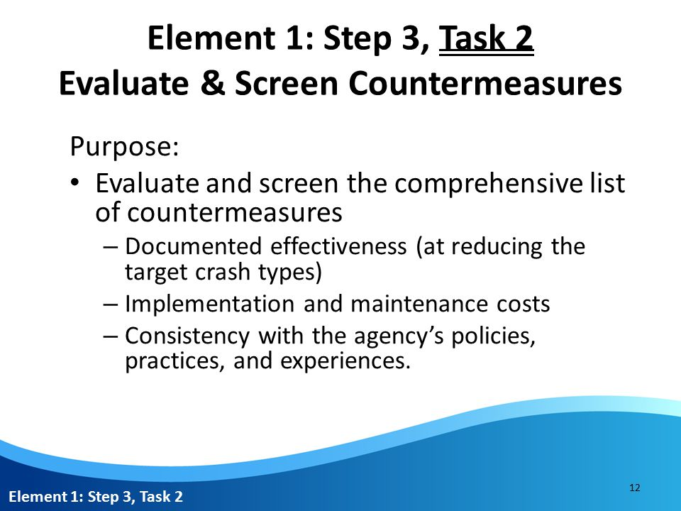 Element 1: Step 3, Task 2 Evaluate & Screen Countermeasures Resources: Highway Safety Manual FHWA's Crash Modification Factors Clearinghouse Published research documenting the effectiveness of strategies Element 1: Step 3, Task 2 13