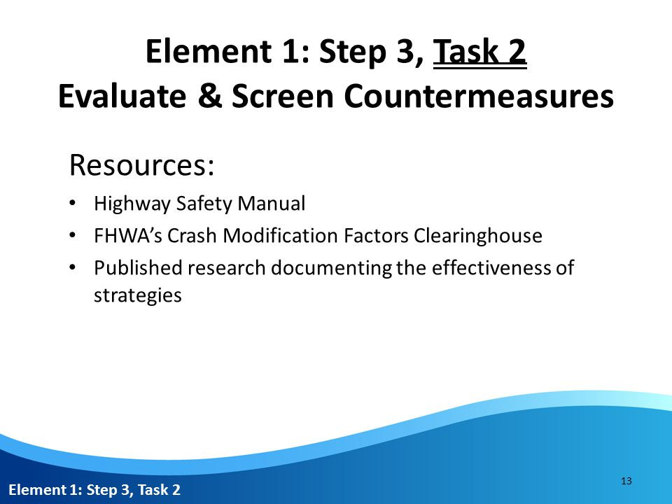 Element 1: Step 3, Task 2 Evaluate & Screen Countermeasures Process: 1.Review resources to select the countermeasure(s) with the greatest potential to address the priority crash type(s) across the prioritized locations.