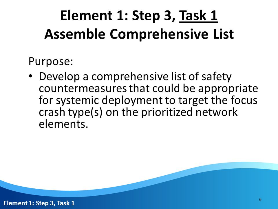 Element 1: Step 3, Task 1 Assemble Comprehensive List Resources: NCHRP Report 500 Series Highway Safety Manual FHWA's Crash Modification Factors Clearinghouse FHWA illustrated guide sheets for intersection strategies FHWA Office of Safety website State or regional SHSPs NHTSA's Countermeasures that Work Other applicable safety plans Published research documenting the effectiveness of strategies Element 1: Step 3, Task 1 7