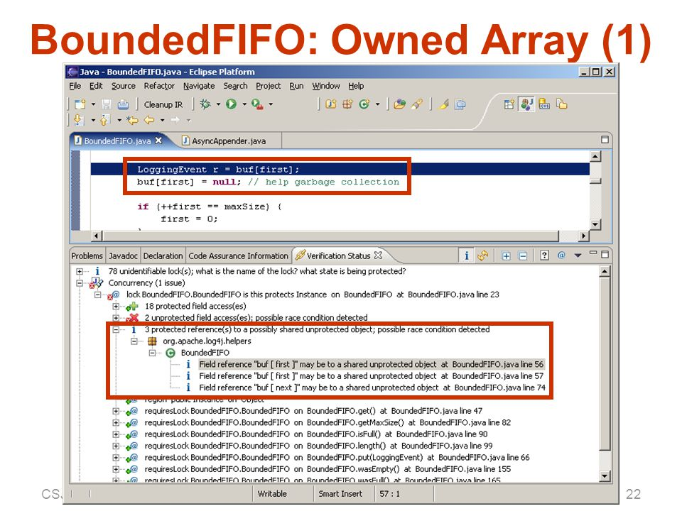 CSJP — 25 July 2004Aaron Greenhouse, CMU SEI23 BoundedFIFO: Owned Array (2) /** @lock BufLock is this protects Instance */ public class BoundedFIFO { … /** @unshared * @aggregate [] into Instance */ LoggingEvent[] buf; // etc.