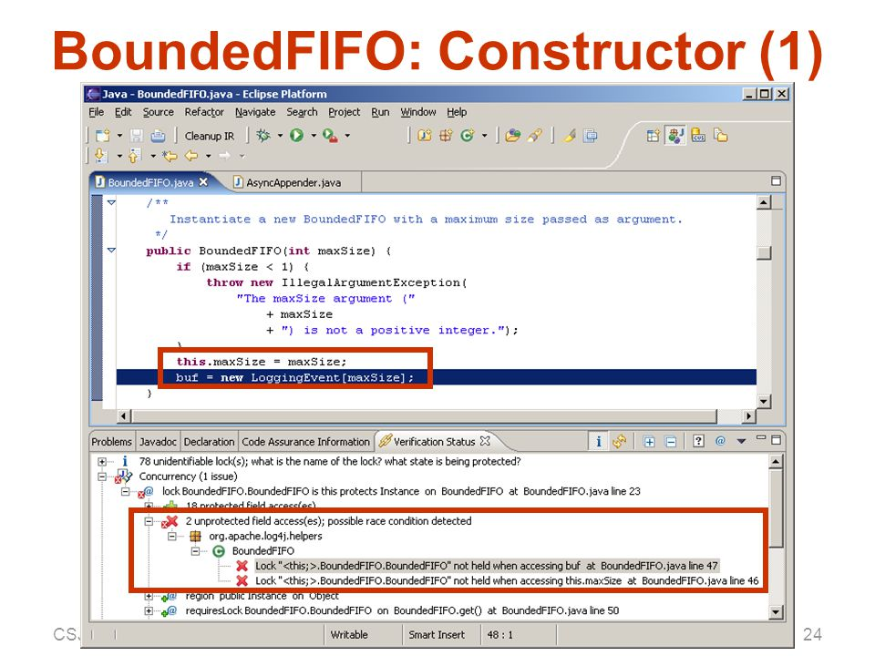 CSJP — 25 July 2004Aaron Greenhouse, CMU SEI25 BoundedFIFO: Constructor (2) /** @lock BufLock is this protects Instance */ public class BoundedFIFO { … /** @singleThreaded * @borrowed this */ public BoundedFIFO(int maxSize) { … } // etc.