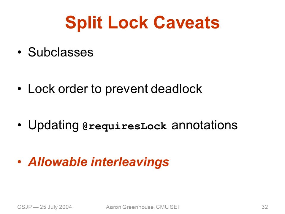 CSJP — 25 July 2004Aaron Greenhouse, CMU SEI33 Refactoring: Related Work [Lea 2000] describes lock splitting as a design concept Compiler optimizations that modify the scope of critical sections –Via escape analysis [Blanchet '99], [Bogda & Hoelzle '99], [Choi, et al.