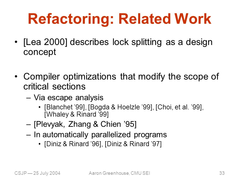 CSJP — 25 July 2004Aaron Greenhouse, CMU SEI34 Conclusion Concurrency is difficult Defies testing and inspection –Non-locality –non-determinism Complex code patterns –Driven by performance Reverse engineering is painful –Capture results as models/annotations How can we be principled.